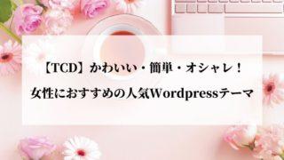 【TCD】かわいい・簡単・オシャレ!女性におすすめの人気Wordpressテーマ8選
