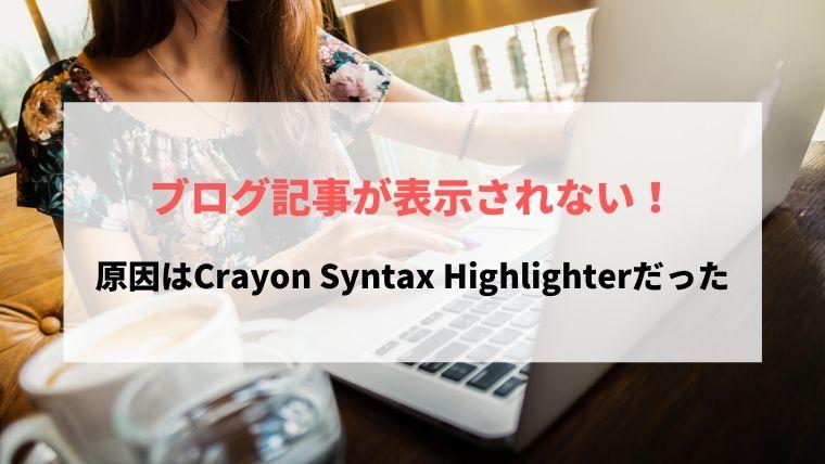 ブログ記事が表示されない!原因はCrayon Syntax Highlighterだった
